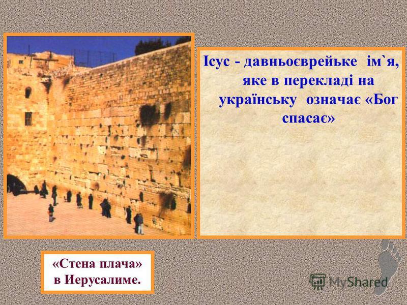 Ісус - давньоєврейьке ім`я, яке в перекладі на українську означає «Бог спасає» «Стена плача» в Иерусалиме.