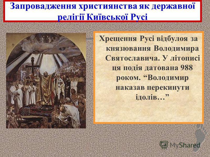 Запровадження християнства як державної релігії Київської Русі Хрещення Русі відбулоя за князювання Володимира Святославича. У літописі ця подія датована 988 роком. Володимир наказав перекинути ідолів…