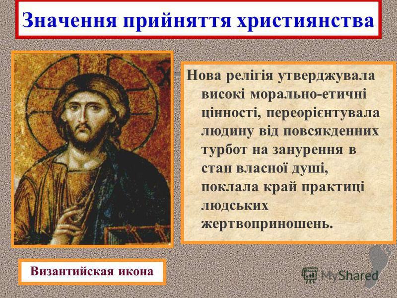 Значення прийняття християнства Нова релігія утверджувала високі морально-етичні цінності, переорієнтувала людину від повсякденних турбот на занурення в стан власної душі, поклала край практиці людських жертвоприношень. Византийская икона