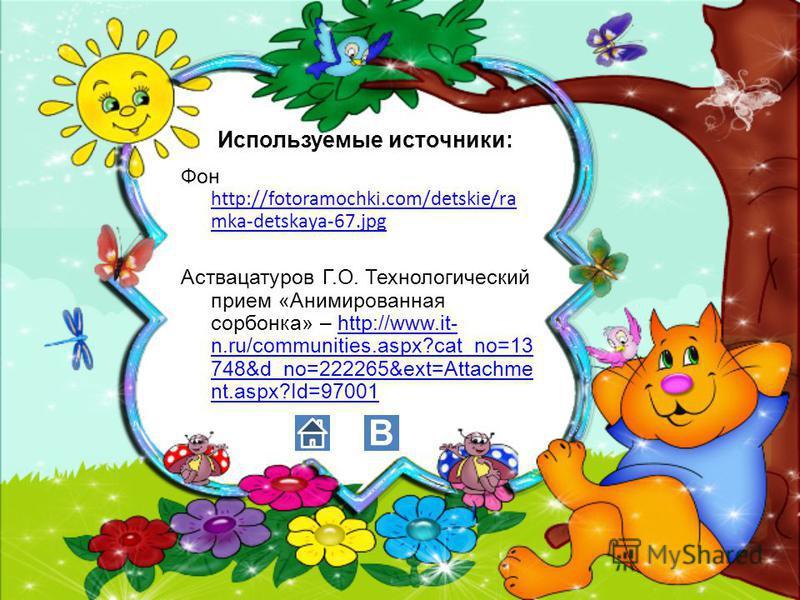 Используемые источники: Фон http://fotoramochki.com/detskie/ra mka-detskaya-67. jpg http://fotoramochki.com/detskie/ra mka-detskaya-67. jpg Аствацатуров Г.О. Технологический прием «Анимированная сорбонка» – http://www.it- n.ru/communities.aspx?cat_no