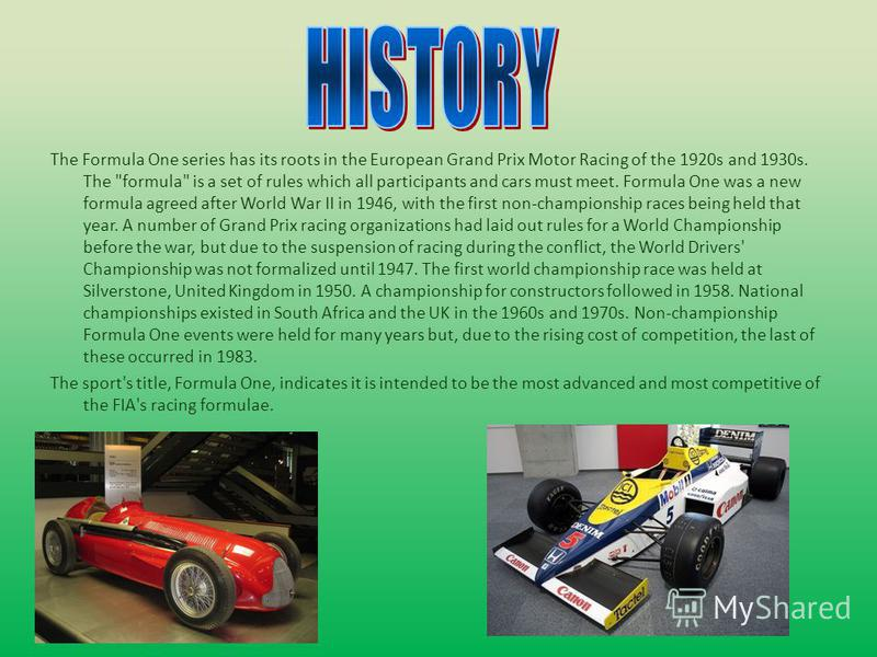 The Formula One series has its roots in the European Grand Prix Motor Racing of the 1920s and 1930s. The