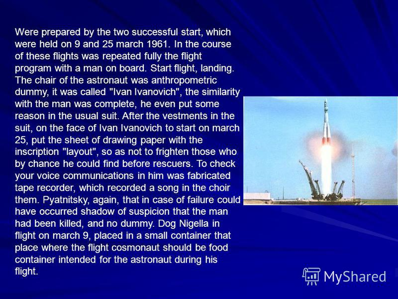 Were prepared by the two successful start, which were held on 9 and 25 march 1961. In the course of these flights was repeated fully the flight program with a man on board. Start flight, landing. The chair of the astronaut was anthropometric dummy, i