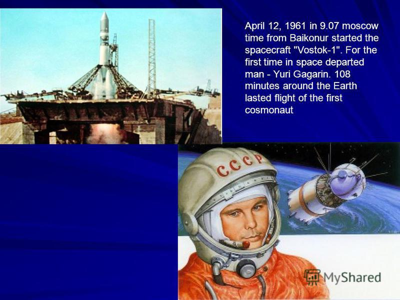 April 12, 1961 in 9.07 moscow time from Baikonur started the spacecraft Vostok-1. For the first time in space departed man - Yuri Gagarin. 108 minutes around the Earth lasted flight of the first cosmonaut