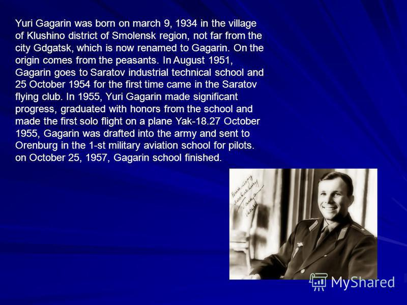 Yuri Gagarin was born on march 9, 1934 in the village of Klushino district of Smolensk region, not far from the city Gdgatsk, which is now renamed to Gagarin. On the origin comes from the peasants. In August 1951, Gagarin goes to Saratov industrial t
