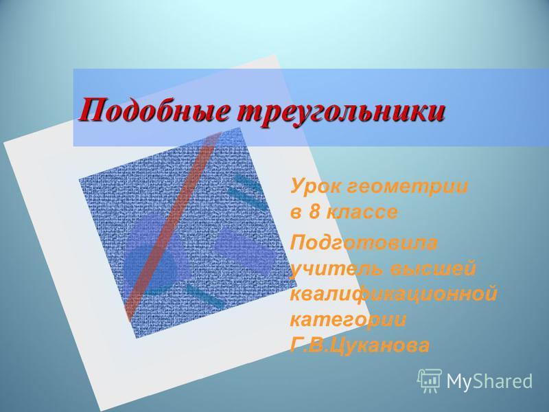 Подобные треугольники Урок геометрии в 8 классе Подготовила учитель высшей квалификационной категории Г.В.Цуканова