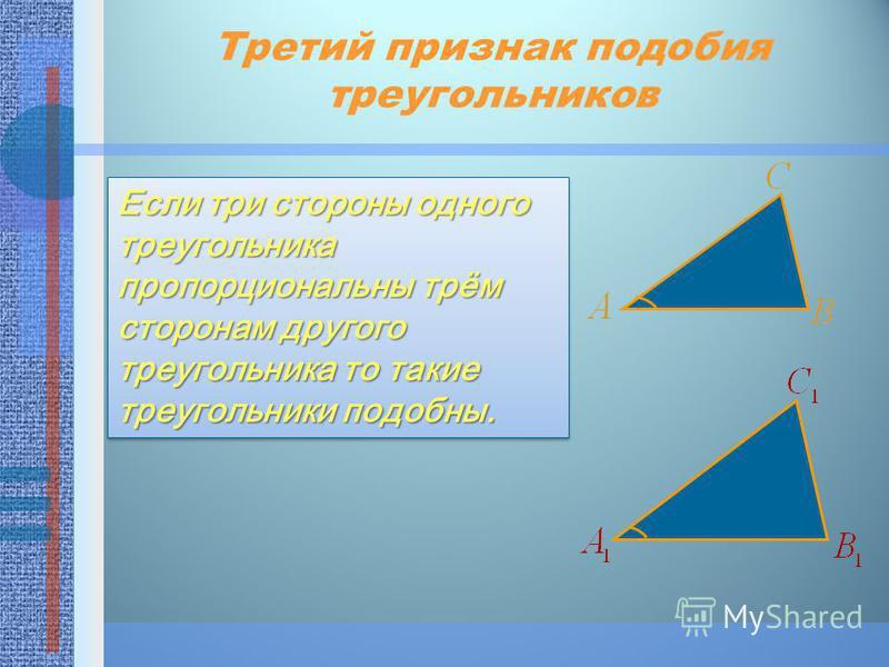 Третий признак подобия треугольников Если три стороны одного треугольника пропорциональны трём сторонам другого треугольника то такие треугольники подобны.