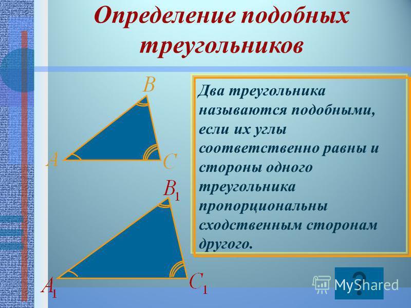 Определение подобных треугольников Два треугольника называются подобными, если их углы соответственно равны и стороны одного треугольника пропорциональны сходственным сторонам другого.