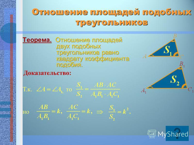Отношение площадей подобных треугольников Отношение площадей двух подобных треугольников равно квадрату коэффициента подобия. Теорема. Отношение площадей двух подобных треугольников равно квадрату коэффициента подобия. Доказательство: Т.к.то но