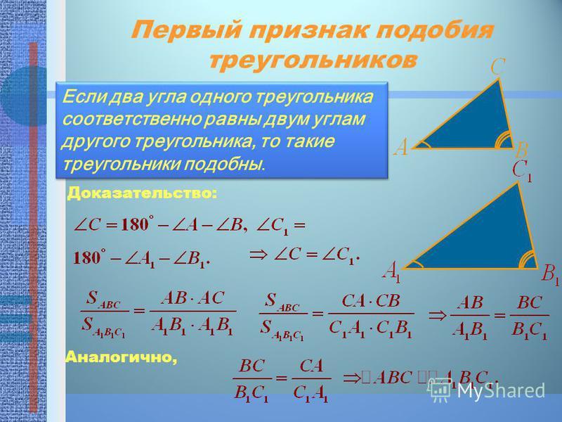 Первый признак подобия треугольников Если два угла одного треугольника соответственно равны двум углам другого треугольника, то такие треугольники подобны. Доказательство: Аналогично,