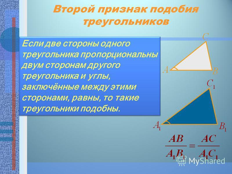 Второй признак подобия треугольников Если две стороны одного треугольника пропорциональны двум сторонам другого треугольника и углы, заключённые между этими сторонами, равны, то такие треугольники подобны.