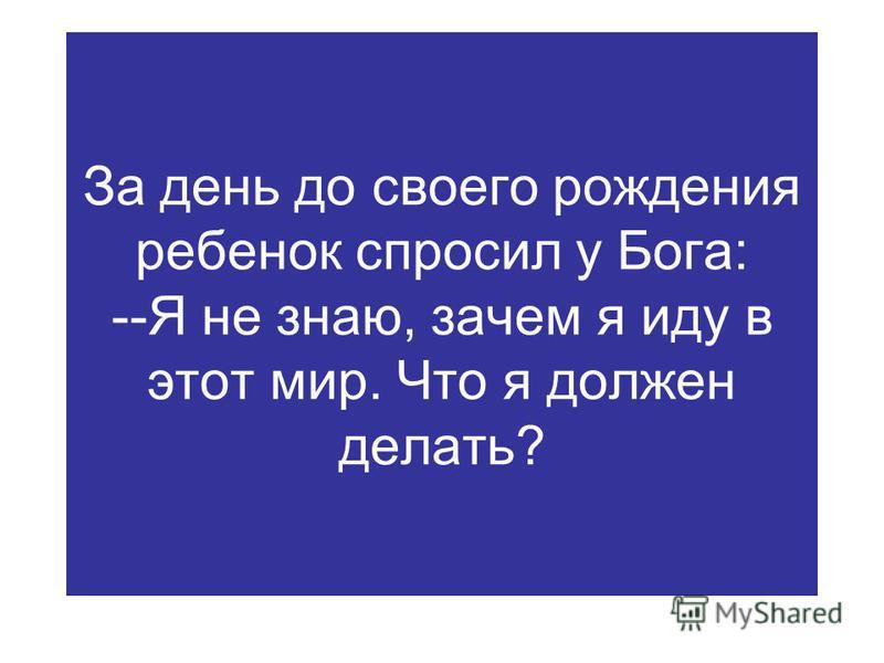 За день до своего рождения ребенок спросил у Бога: --Я не знаю, зачем я иду в этот мир. Что я должен делать?