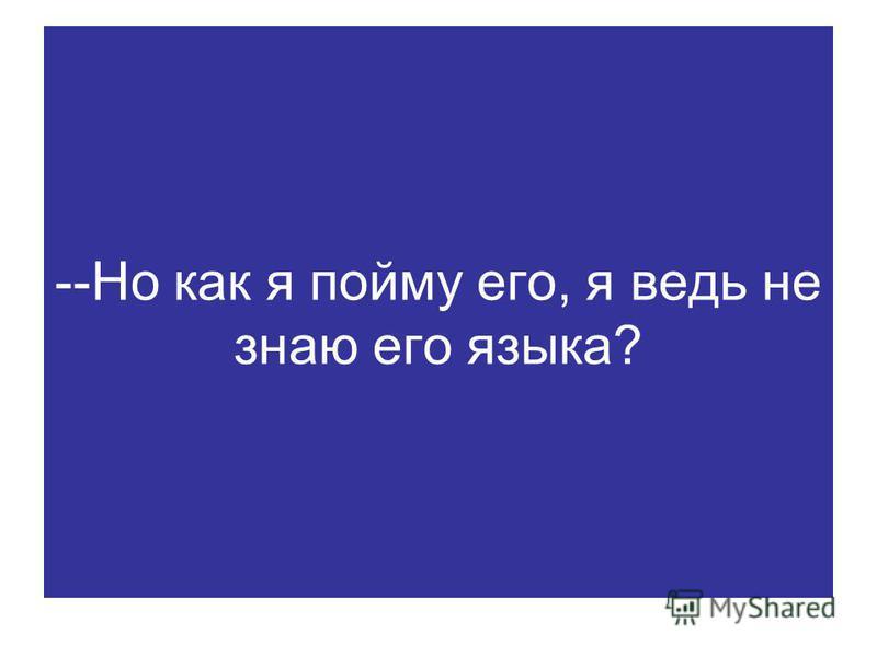 --Но как я пойму его, я ведь не знаю его языка?