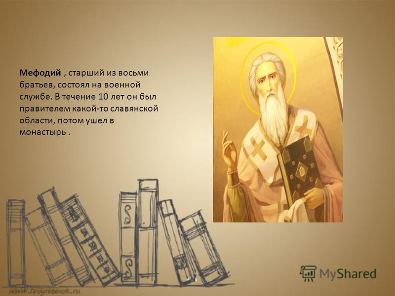 Мефодий, старший из восьми братьев, состоял на военной службе. В течение 10 лет он был правителем какой-то славянской области, потом ушел в монастырь.