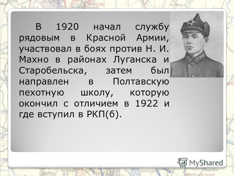 В 1920 начал службу рядовым в Красной Армии, участвовал в боях против Н. И. Махно в районах Луганска и Старобельска, затем был направлен в Полтавскую пехотную школу, которую окончил с отличием в 1922 и где вступил в РКП(б).