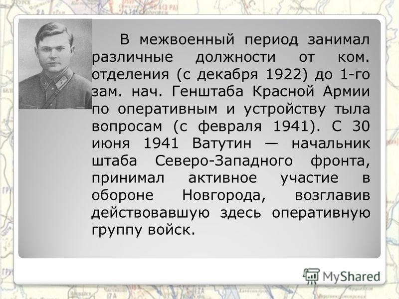 В межвоенный период занимал различные должности от ком. отделения (с декабря 1922) до 1-го зам. нач. Генштаба Красной Армии по оперативным и устройству тыла вопросам (с февраля 1941). С 30 июня 1941 Ватутин начальник штаба Северо-Западного фронта, пр