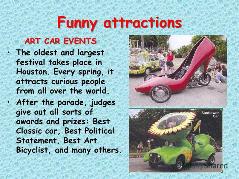 Funny attractions ART CAR EVENTS The oldest and largest festival takes place in Houston. Every spring, it attracts curious people from all over the world. After the parade, judges give out all sorts of awards and prizes: Best Classic car, Best Politi