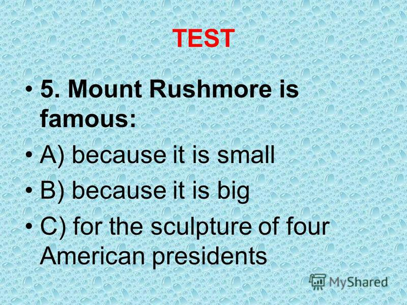 TEST 5. Mount Rushmore is famous: A) because it is small B) because it is big C) for the sculpture of four American presidents