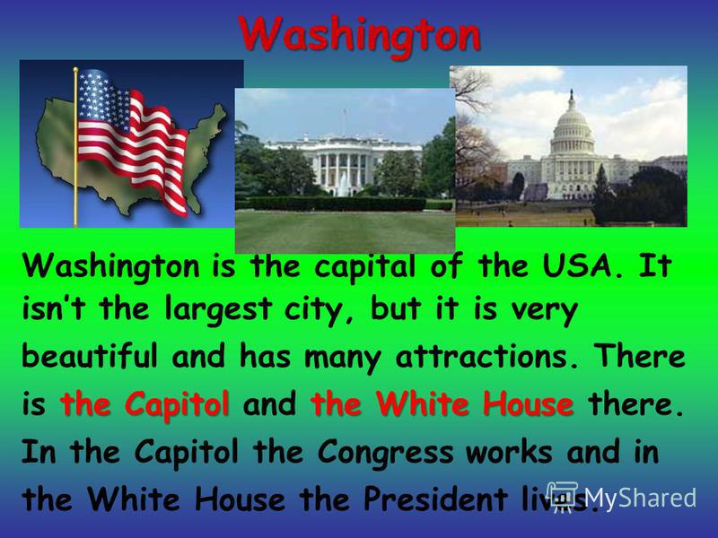 Washington Washington is the capital of the USA. It isnt the largest city, but it is very beautiful and has many attractions. There is t tt the Capitol and t tt the White House there. In the Capitol the Congress works and in the White House the Presi