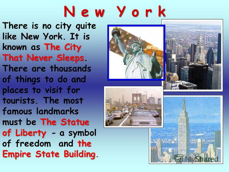 N e w Y o r k There is no city quite like New York. It is known as T TT The City That Never Sleeps. There are thousands of things to do and places to visit for tourists. The most famous landmarks must be T TT The Statue of Liberty - a symbol of freed