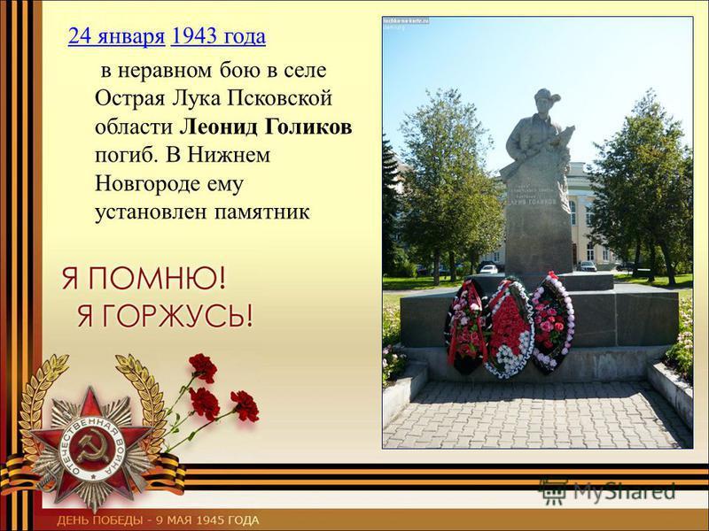 24 января 24 января 1943 года 1943 года в неравном бою в селе Острая Лука Псковской области Леонид Голиков погиб. В Нижнем Новгороде ему установлен памятник