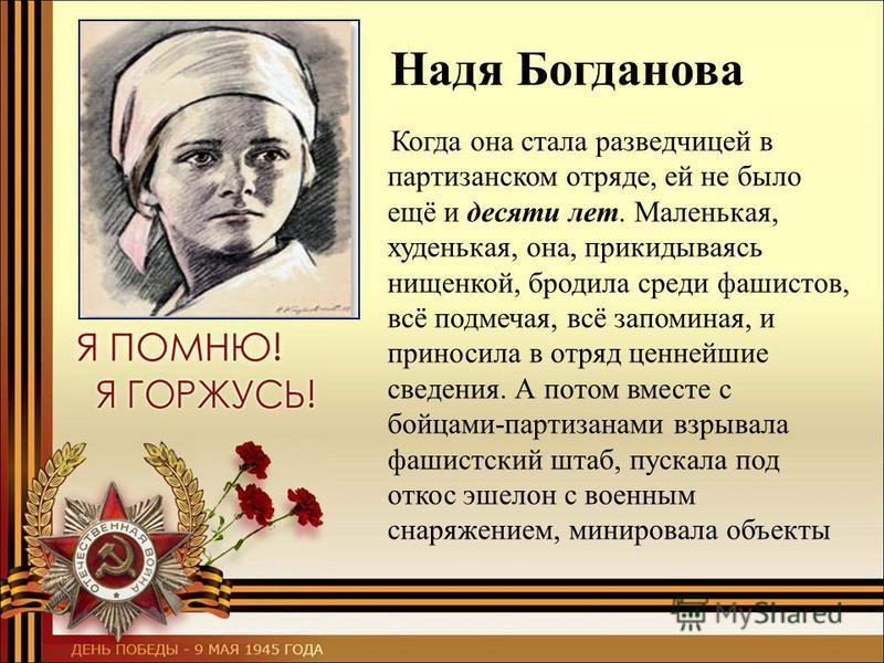 Надя Богданова Когда она стала разведчицей в партизанском отряде, ей не было ещё и десяти лет. Маленькая, худенькая, она, прикидываясь нищенкой, бродила среди фашистов, всё подмечая, всё запоминая, и приносила в отряд ценнейшие сведения. А потом вмес