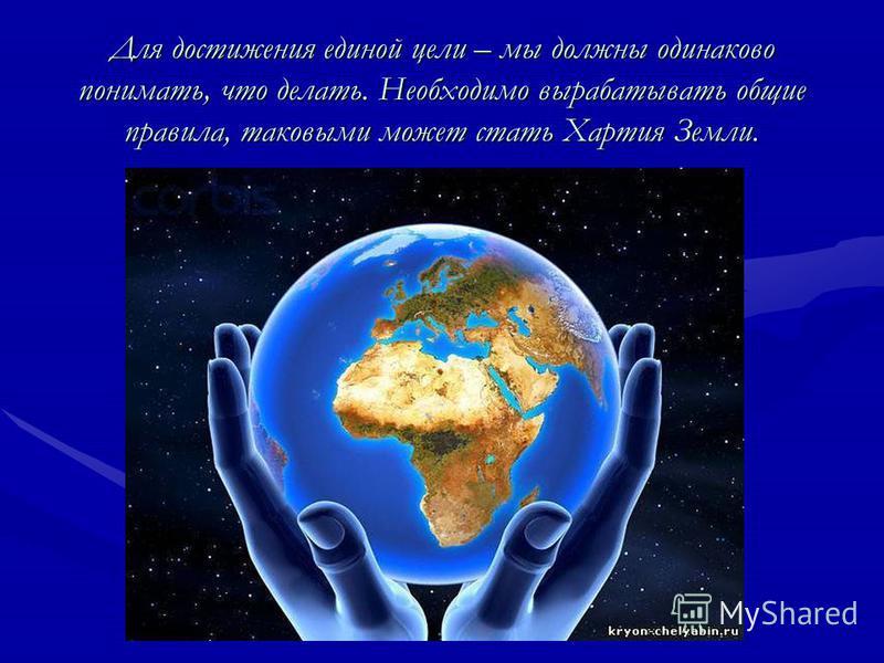 Для достижения единой цели – мы должны одинаково понимать, что делать. Необходимо вырабатывать общие правила, таковыми может стать Хартия Земли.