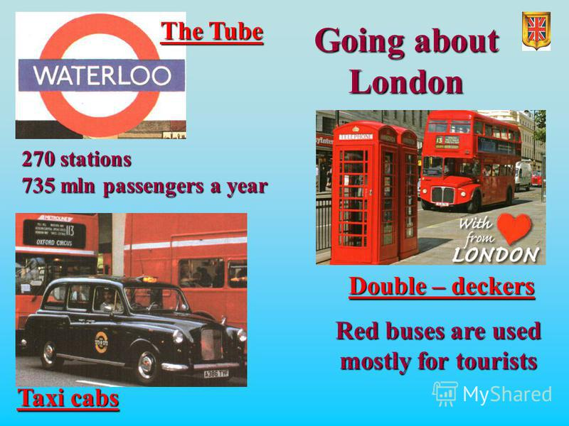 Going about London The Tube Taxi cabs Double – deckers 270 stations 735 mln passengers a year Red buses are used mostly for tourists