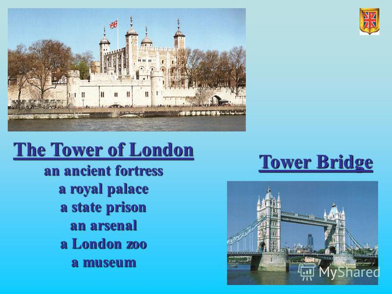 Tower Bridge The Tower of London an ancient fortress a royal palace a state prison an arsenal a London zoo a museum