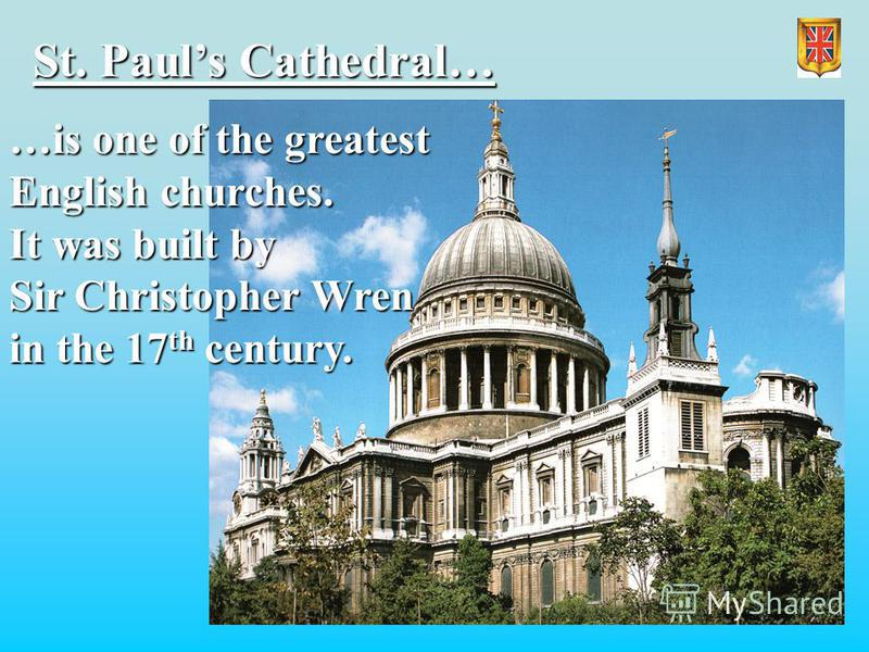 St. Pauls Cathedral… …is one of the greatest English churches. It was built by Sir Christopher Wren in the 17 th century.