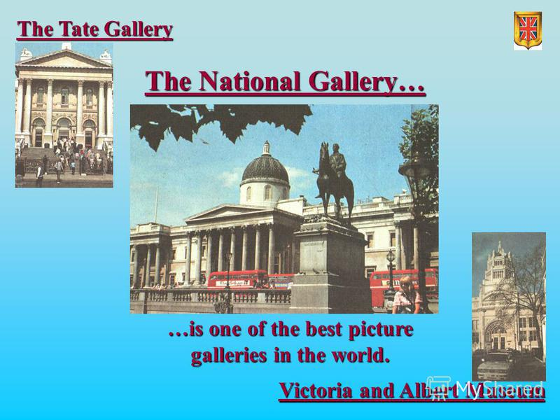 The National Gallery… Victoria and Albert Museum The Tate Gallery …is one of the best picture galleries in the world.