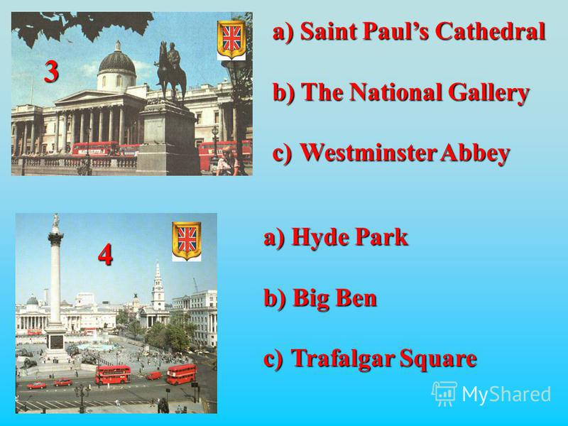 4 3 a) Saint Pauls Cathedral b) The National Gallery c) Westminster Abbey a) Hyde Park b) Big Ben c) Trafalgar Square