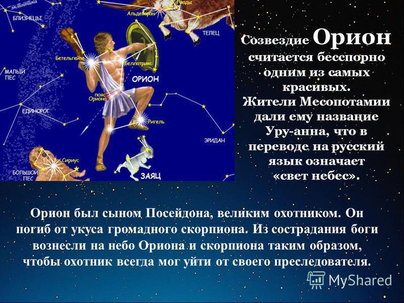 Созвездие Орион считается бесспорно одним из самых красивых. Жители Месопотамии дали ему название Уру-анна, что в переводе на русский язык означает «свет небес». Орион был сыном Посейдона, великим охотником. Он погиб от укуса громадного скорпиона. Из