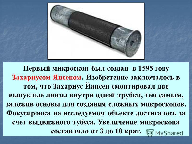 Первый микроскоп был создан в 1595 году Захариусом Янсеном. Изобретение заключалось в том, что Захариус Йансен смонтировал две выпуклые линзы внутри одной трубки, тем самым, заложив основы для создания сложных микроскопов. Фокусировка на исследуемом