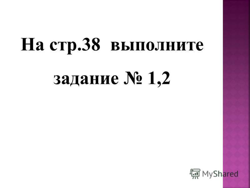 На стр.38 выполните задание 1,2