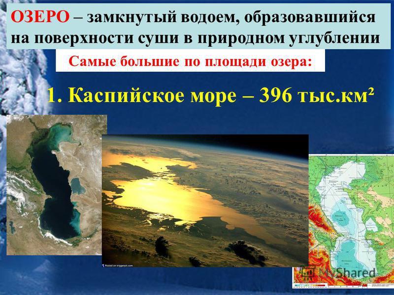 ОЗЕРО – замкнутый водоем, образовавшийся на поверхности суши в природном углублении Самые большие по площади озера: 1. Каспийское море – 396 тыс.км²