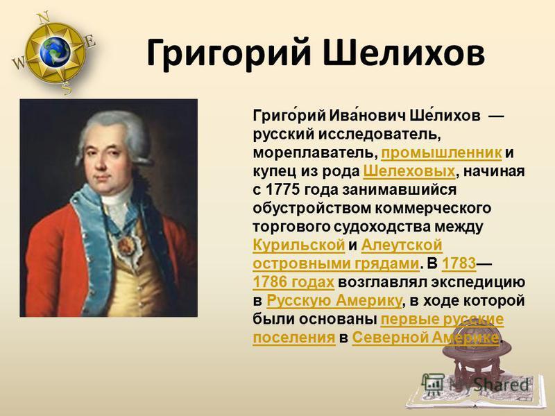 Григо́рий Ива́нович Ше́лихов русский исследователь, мореплаватель, промышленник и купец из рода Шелеховых, начиная с 1775 года занимавшийся обустройством коммерческого торгового судоходства между Курильской и Алеутской островными грядами. В 1783 1786