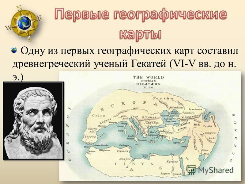 Одну из первых географических карт составил древнегреческий ученый Гекатей (VI-V вв. до н. э.)