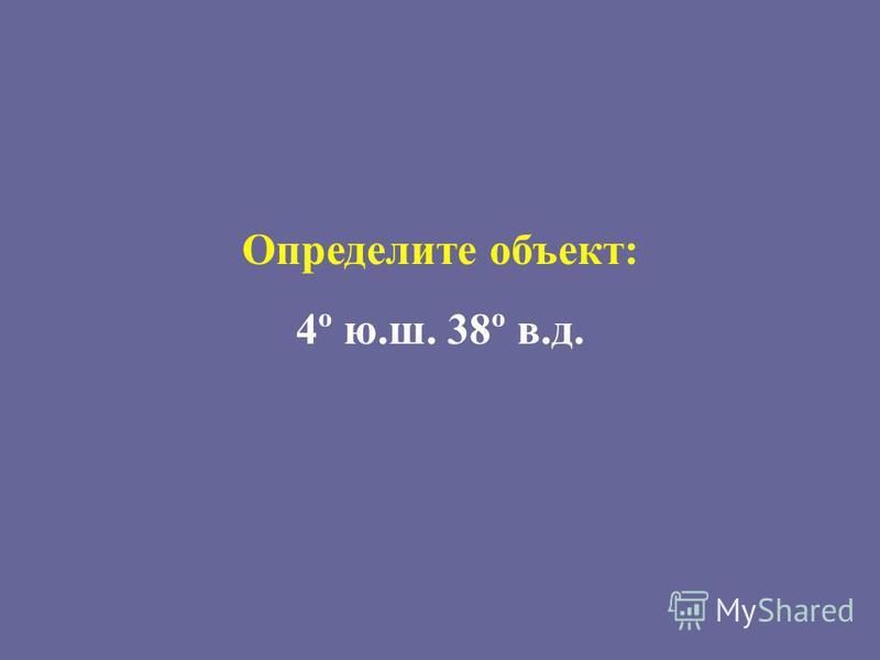 Определите объект: 4º ю.ш. 38º в.д.