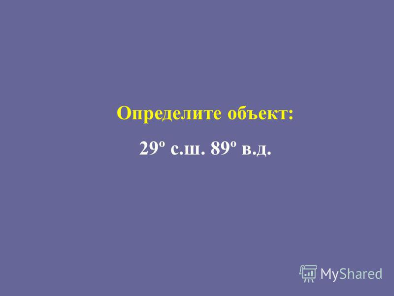 Определите объект: 29º с.ш. 89º в.д.