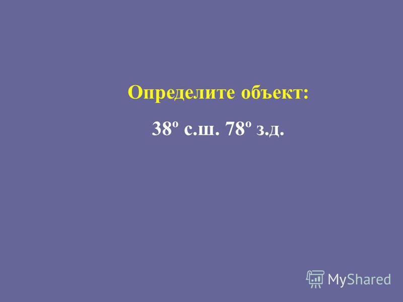 Определите объект: 38º с.ш. 78º з.д.