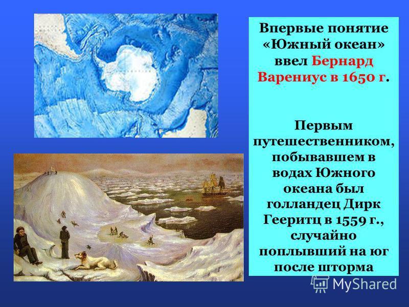 Впервые понятие «Южный океан» ввел Бернард Варениус в 1650 г. Первым путешественником, побывавшем в водах Южного океана был голландец Дирк Гееритц в 1559 г., случайно поплывший на юг после шторма