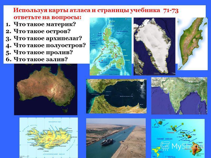 Используя карты атласа и страницы учебника 71-73 ответьте на вопросы: 1. Что такое материк? 2. Что такое остров? 3. Что такое архипелаг? 4. Что такое полуостров? 5. Что такое пролив? 6. Что такое залив?