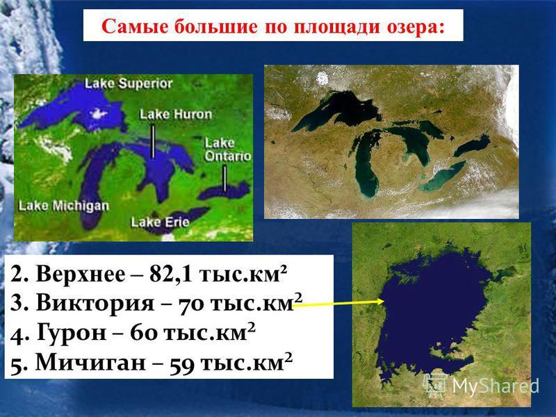 Самые большие по площади озера: 2. Верхнее – 82,1 тыс.км² 3. Виктория – 70 тыс.км² 4. Гурон – 60 тыс.км² 5. Мичиган – 59 тыс.км²