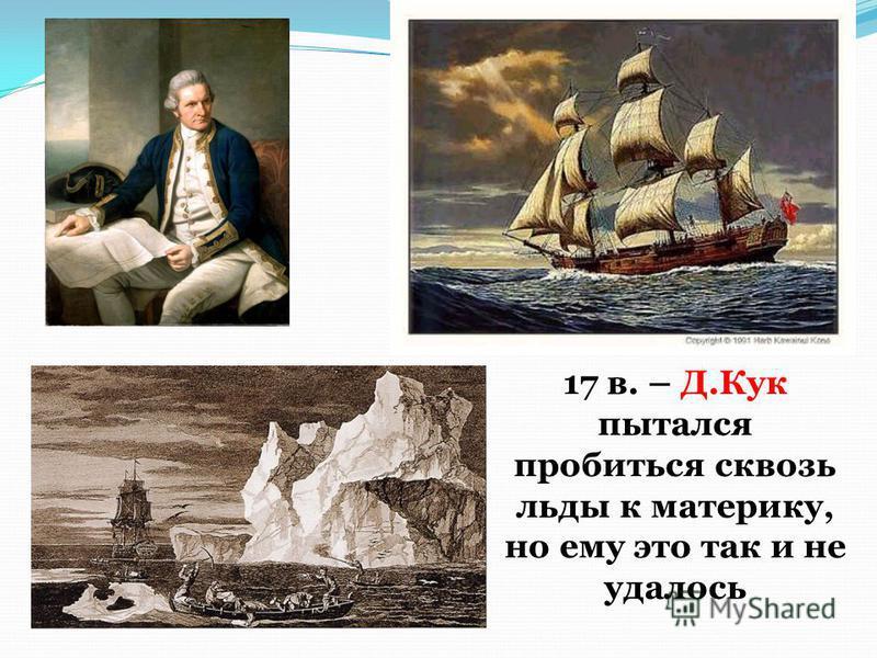 17 в. – Д.Кук пытался пробиться сквозь льды к материку, но ему это так и не удалось