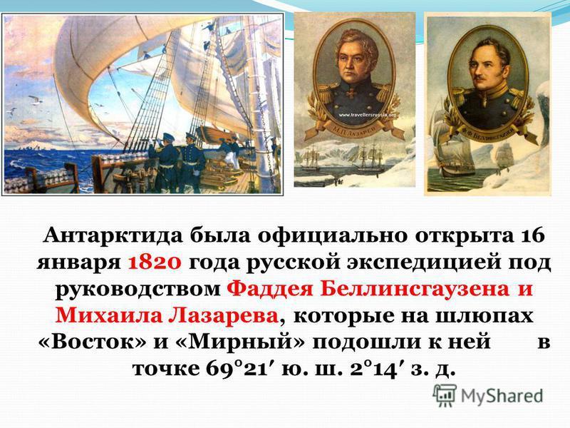 Антарктида была официально открыта 16 января 1820 года русской экспедицией под руководством Фаддея Беллинсгаузена и Михаила Лазарева, которые на шлюпах «Восток» и «Мирный» подошли к ней в точке 69°21 ю. ш. 2°14 з. д.