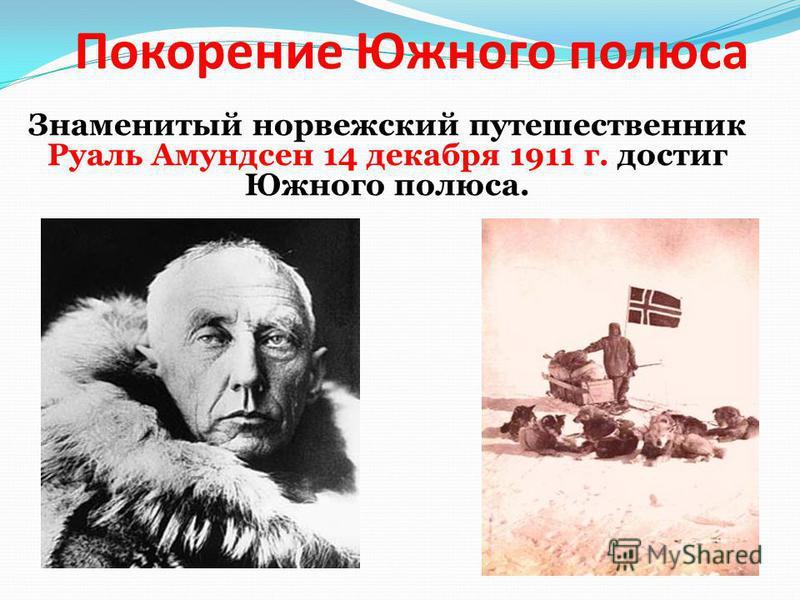 Покорение Южного полюса Знаменитый норвежский путешественник Руаль Амундсен 14 декабря 1911 г. достиг Южного полюса.