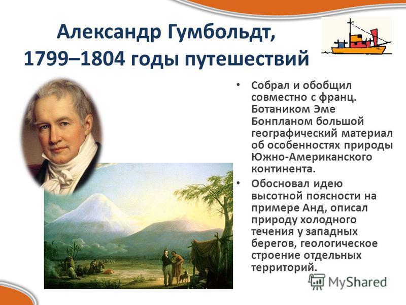 Александр Гумбольдт, 1799–1804 годы путешествий Собрал и обобщил совместно с франц. Ботаником Эме Бонпланом большой географический материал об особенностях природы Южно-Американского континента. Обосновал идею высотной поясности на примере Анд, описа
