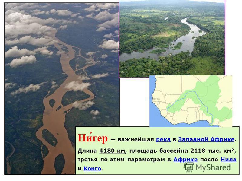 Ни́гер важнейшая река в Западной Африке. Длина 4180 км, площадь бассейна 2118 тыс. км², третья по этим параметрам в Африке после Нила и Конго.река Западной Африке Нила Конго