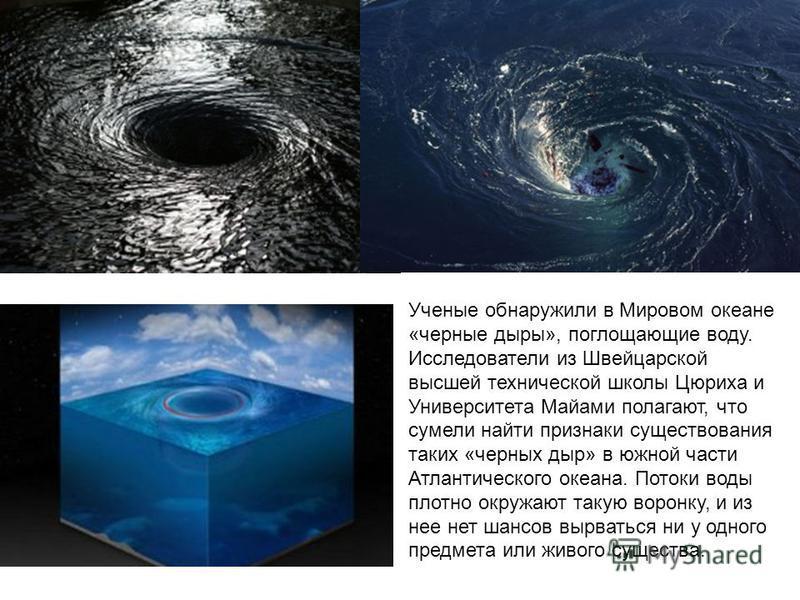 Ученые обнаружили в Мировом океане «черные дыры», поглощающие воду. Исследователи из Швейцарской высшей технической школы Цюриха и Университета Майами полагают, что сумели найти признаки существования таких «черных дыр» в южной части Атлантического о