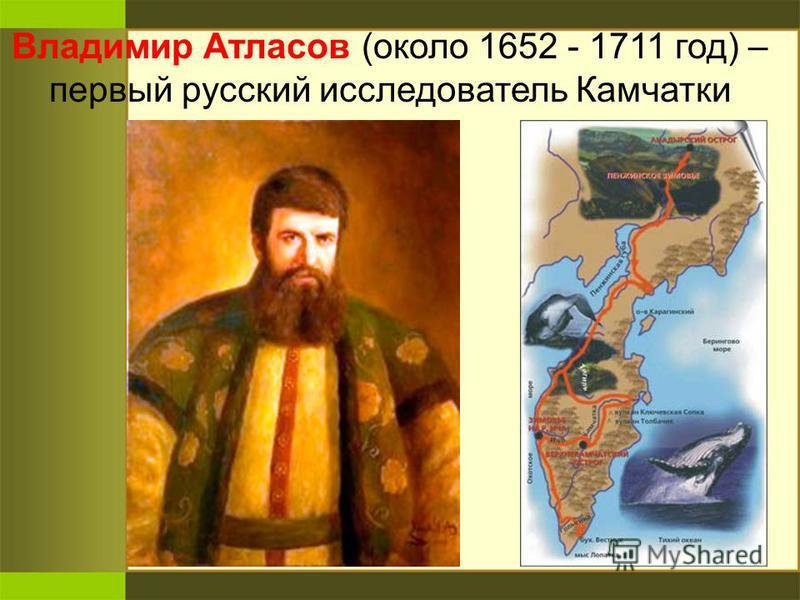 Владимир Атласов (около 1652 - 1711 год) – первый русский исследователь Камчатки